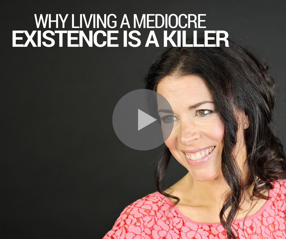 Why Living a Mediocre Existence is a Killer